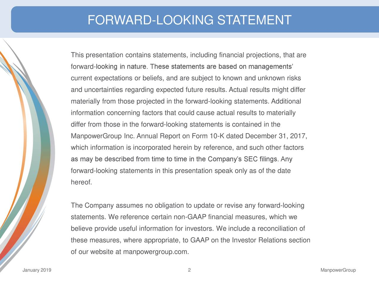 FORWARD-LOOKING STATEMENT This presentation contains statements, including financial projections, that are forward-looking in nature. These statements are based on managements' current expectations or beliefs, and are subject to known and unknown risks and uncertainties regarding expected future results. Actual results might differ materially from those projected in the forward-looking statements. Additional information concerning factors that could cause actual results to materially differ from those in the forward-looking statements is contained in the ManpowerGroup Inc. Annual Report on Form 10-K dated December 31, 2017, which information is incorporated herein by reference, and such other factors as may be described from time to time in the Company's SEC filings. Any forward-looking statements in this presentation speak only as of the date hereof. The Company assumes no obligation to update or revise any forward-looking statements. We reference certain non-GAAP financial measures, which we believe provide useful information for investors. We include a reconciliation of these measures, where appropriate, to GAAP on the Investor Relations section of our website at manpowergroup.com. January 2019 2 ManpowerGroup