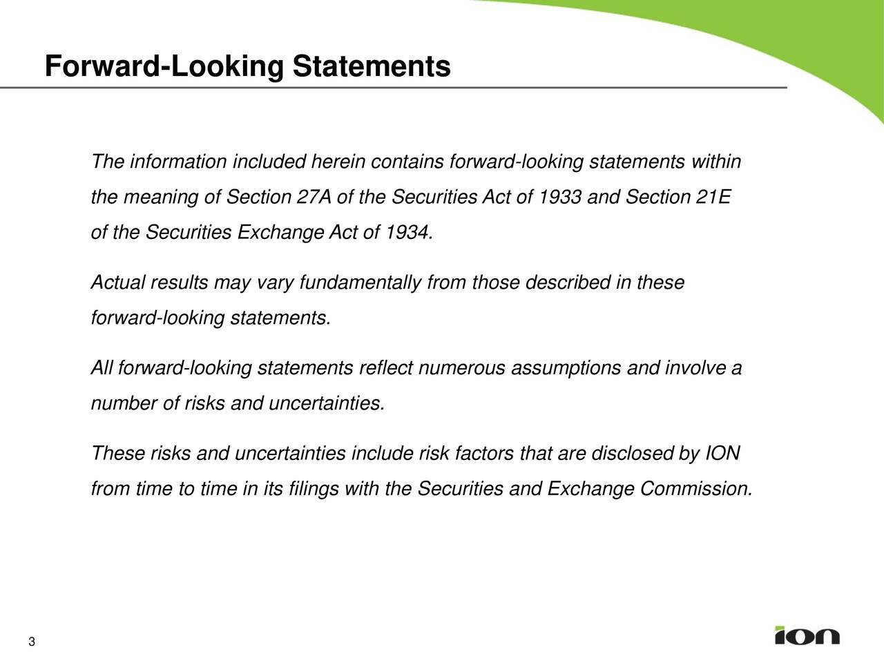 The information included herein contains forward-looking statements within the meaning of Section 27A of the Securities Act of 1933 and Section 21E of the Securities Exchange Act of 1934. Actual results may vary fundamentally from those described in these forward-looking statements. All forward-looking statements reflect numerous assumptions and involve a number of risks and uncertainties. These risks and uncertainties include risk factors that are disclosed by ION from time to time in its filings with the Securities and Exchange Commission. 3