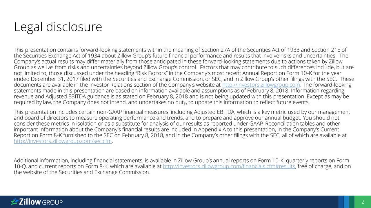 "This presentation contains forward-looking statements within the meaning of Section 27A of the Securities Act of 1933 and Section 21E of the Securities Exchange Act of 1934 about Zillow Group's future financial performance and results that involve risks and uncertainties. The Company's actual results may differ materially from those anticipated in these forward-looking statements due to actions taken by Zillow Group as well as from risks and uncertainties beyond Zillow Group's control. Factors that may contribute to such differences include, but are not limited to, those discussed under the heading ""Risk Factors"" in the Company's most recent Annual Report on Form 10-K for the year ended December 31, 2017 filed with the Securities and Exchange Commission, or SEC, and in Zillow Group's other filings with the SEC. These documents are available in the Investor Relations section of the Company's website at http://investors.zillowgroup.com. The forward-looking statements made in this presentation are based on information available and assumptions as of February 8, 2018. Information regarding revenue and Adjusted EBITDA guidance is as stated on February 8, 2018 and is not being updated with this presentation. Except as may be required by law, the Company does not intend, and undertakes no duty, to update this information to reflect future events. This presentation includes certain non-GAAP financial measures, including Adjusted EBITDA, which is a key metric used by our management and board of directors to measure operating performance and trends, and to prepare and approve our annual budget. You should not consider these metrics in isolation or as a substitute for analysis of our results as reported under GAAP. Reconciliation tables and other important information about the Company's financial results are included in Appendix A to this presentation, in the Company's Current Report on Form 8-K furnished to the SEC on February 8, 2018, and in the Company's other filings with the SEC, all of which are available at http://investors.zillowgroup.com/sec.cfm. Additional information, including financial statements, is available in Zillow Group's annual reports on Form 10-K, quarterly reports on Form 10-Q, and current reports on Form 8-K, which are available at http://investors.zillowgroup.com/financials.cfm#results, free of charge, and on the website of the Securities and Exchange Commission. 2"