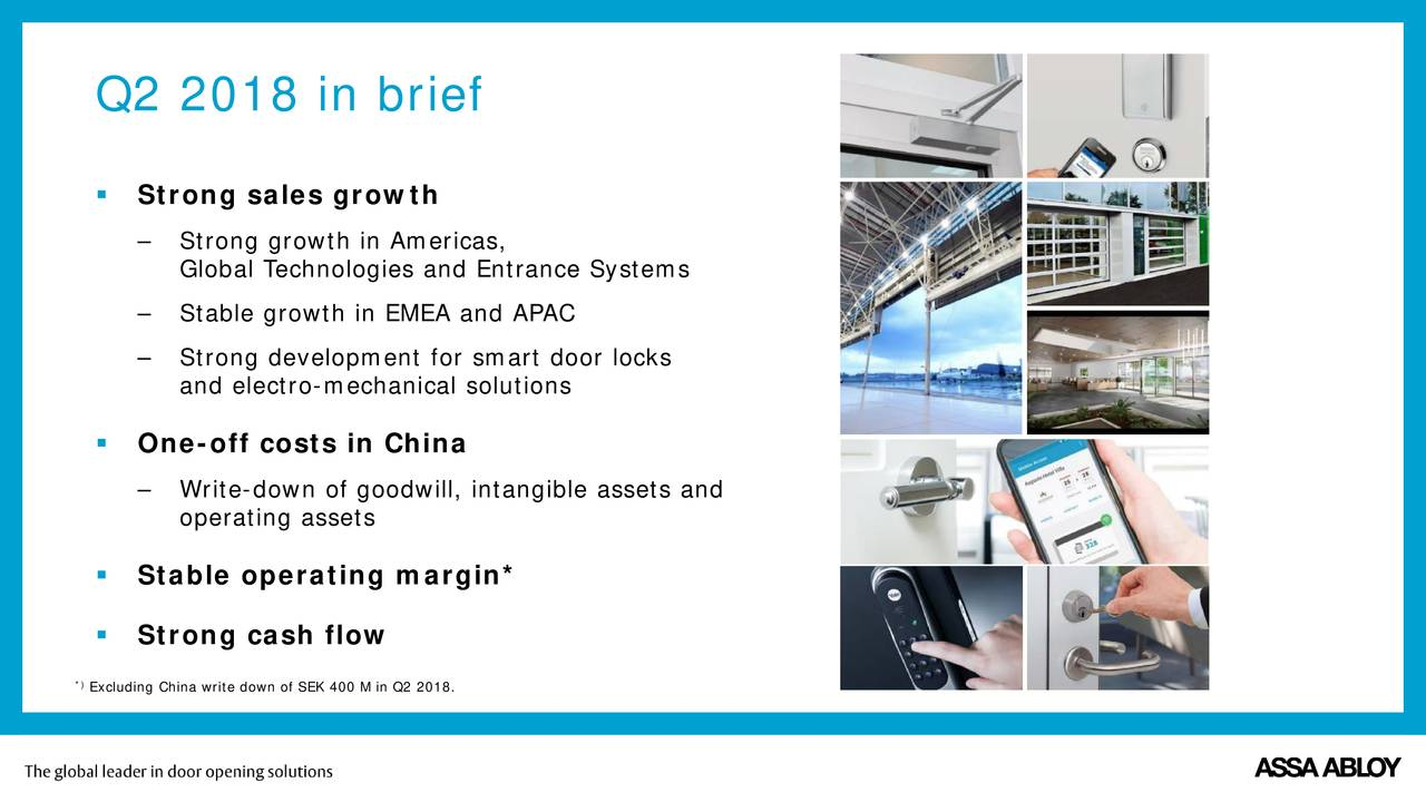  Strong sales growth – Strong growth in Americas, Global Technologies and Entrance Systems – Stable growth in EMEA and APAC – Strong development for smart door locks and electro-mechanical solutions  One-off costs in China – Write-down of goodwill, intangible assets and operating assets  Stable operating margin*  Strong cash flow *Excluding China write down of SEK 400 M in Q2 2018.
