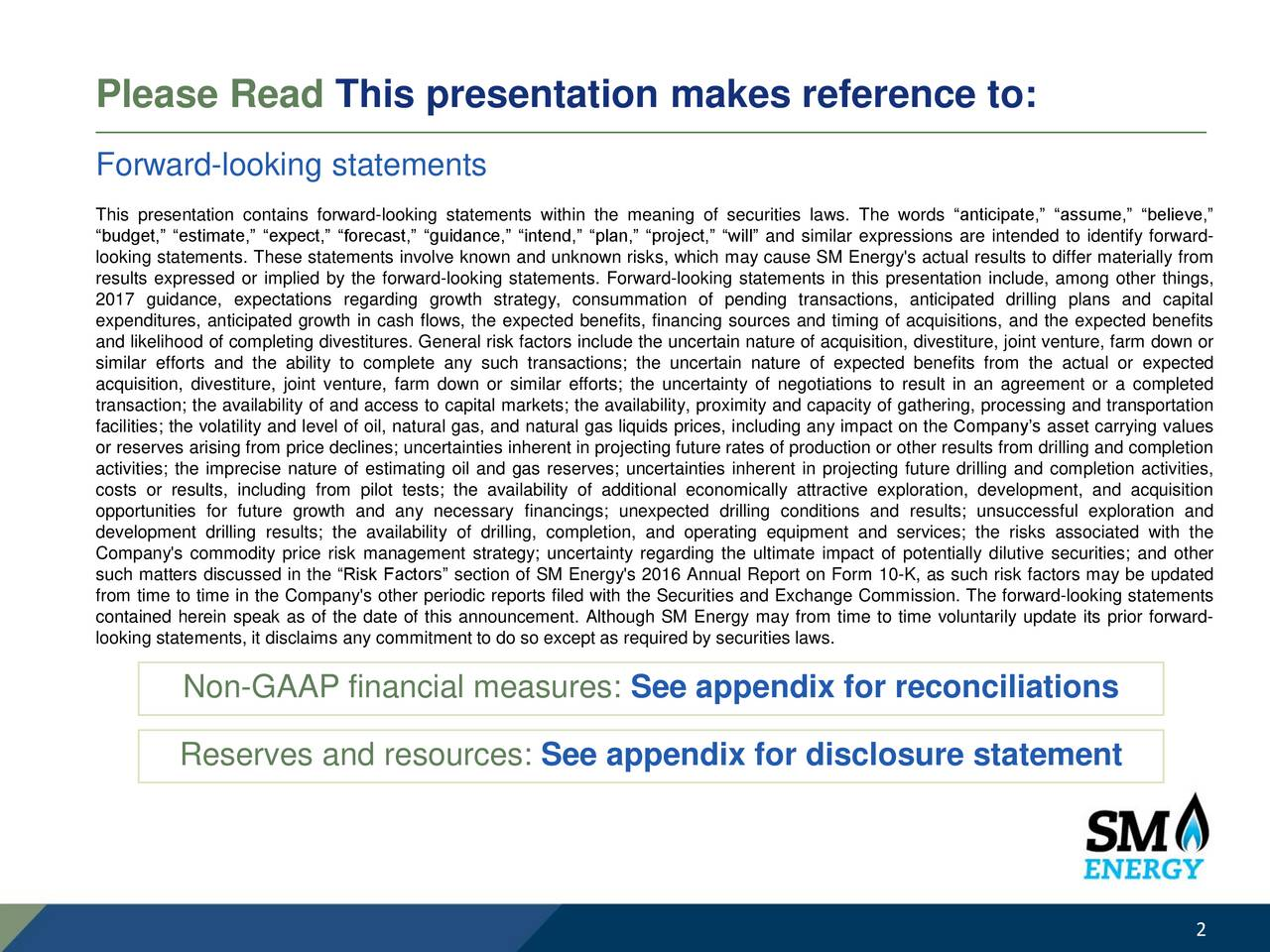 Forward-looking statements This presentation contains forward-looking statements within the meaning of securities laws. The words anticipate, assume, believe, budget, estimate, expect, forecast, guidance, intend, plan, project, will and similar expressions are intended to identify forward- looking statements. These statements involve known and unknown risks, which may cause SM Energy's actual results to differ materially from results expressed or implied by the forward-looking statements. Forward-looking statements in this presentation include, among other things, 2017 guidance, expectations regarding growth strategy, consummation of pending transactions, anticipated drilling plans and capital expenditures, anticipated growth in cash flows, the expected benefits, financing sources and timing of acquisitions, and the expected benefits and likelihood of completing divestitures. General risk factors include the uncertain nature of acquisition, divestiture, joint venture, farm down or similar efforts and the ability to complete any such transactions; the uncertain nature of expected benefits from the actual or expected acquisition, divestiture, joint venture, farm down or similar efforts; the uncertainty of negotiations to result in an agreement or a completed transaction; the availability of and access to capital markets; the availability, proximity and capacity of gathering, processing and transportation facilities; the volatility and level of oil, natural gas, and natural gas liquids prices, including any impact on the Companys asset carrying values or reserves arising from price declines; uncertainties inherent in projecting future rates of production or other results from drilling and completion activities; the imprecise nature of estimating oil and gas reserves; uncertainties inherent in projecting future drilling and completion activities, costs or results, including from pilot tests; the availability of additional economically attractive exploration, development, and acquisition opportunities for future growth and any necessary financings; unexpected drilling conditions and results; unsuccessful exploration and development drilling results; the availability of drilling, completion, and operating equipment and services; the risks associated with the Company's commodity price risk management strategy; uncertainty regarding the ultimate impact of potentially dilutive securities; and other such matters discussed in the Risk Factors section of SM Energy's 2016 Annual Report on Form 10-K, as such risk factors may be updated from time to time in the Company's other periodic reports filed with the Securities and Exchange Commission. The forward-looking statements contained herein speak as of the date of this announcement. Although SM Energy may from time to time voluntarily update its prior forward- looking statements, it disclaims any commitment to do so except as required by securities laws. Non-GAAP financial measures: See appendix for reconciliations Reserves and resources: See appendix for disclosure statement 2
