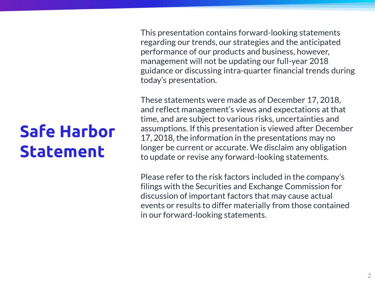 regarding our trends, our strategies and the anticipated performance of our products and business, however, management will not be updating our full-year 2018 guidance or discussing intra-quarter financial trends during today's presentation. These statements were made as of December 17, 2018, and reflect management's views and expectations at that time, and are subject to various risks, uncertainties and assumptions. If this presentation is viewed after December Safe Harbor 17, 2018, the information in the presentations may no longer be current or accurate. We disclaim any obligation Statement to update or revise any forward-looking statements. Please refer to the risk factors included in the company's filings with the Securities and Exchange Commission for discussion of important factors that may cause actual events or results to differ materially from those contained in our forward-looking statements.