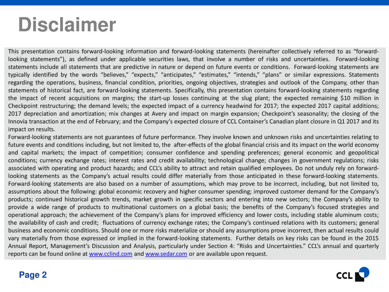 This presentation contains forward-looking information and forward-looking statements (hereinafter collectively referred to as forward- looking statements), as defined under applicable securities laws, that involve a number of risks and uncertainties. Forward-looking statements include all statements that are predictive in nature or depend on future events or conditions. Forward-looking statements are typically identified by the words believes, expects, anticipates, estimates, intends, plans or similar expressions. Statements regarding the operations, business, financial condition, priorities, ongoing objectives, strategies and outlook of the Company, other than statements of historical fact, are forward-looking statements. Specifically, this presentation contains forward-looking statements regarding the impact of recent acquisitions on margins; the start-up losses continuing at the slug plant; the expected remaining $10 million in Checkpoint restructuring; the demand levels; the expected impact of a currency headwind for 2017; the expected 2017 capital additions; 2017 depreciation and amortization; mix changes at Avery and impact on margin expansion; Checkpoints seasonality; the closing of the Innovia transaction at the end of February; and the Companys expected closure of CCL Containers Canadian plant closure in Q1 2017 and its impact on results. Forward-looking statements are not guarantees of future performance. They involve known and unknown risks and uncertainties relating to future events and conditions including, but not limited to, the after-effects of the global financial crisis and its impact on the world economy and capital markets; the impact of competition; consumer confidence and spending preferences; general economic and geopolitical conditions; currency exchange rates; interest rates and credit availability; technological change; changes in government regulations; risks associated with operating and product hazards; and CCLs ability to attract and r