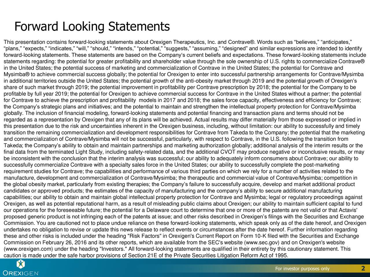 This presentation contains forward-looking statements about Orexigen Therapeutics, Inc. and Contrave. Words such as believes, anticipates, plans, expects, indicates, will, should, intends, potential, suggests, assuming, designed and similar expressions are intended to identify forwardlooking statements. These statements are based on the Companys current beliefs and expectations. These forwardlooking statements include statements regarding: the potential for greater profitability and shareholder value through the sole ownership of U.S. rights to commercialize Contrave in the United States; the potential success of marketing and commercialization of Contrave in the United States; the potential for Contrave and Mysimba to achieve commercial success globally; the potential for Orexigen to enter into successful partnership arrangements for Contrave/Mysimba in additional territories outside the United States; the potential growth of the anti-obesity market through 2019 and the potential growth of Orexigens share of such market through 2019; the potential improvement in profitability per Contrave prescription by 2018; the potential for the Company to be profitable by full year 2019; the potential for Orexigen to achieve commercial success for Contrave in the United States without a partner; the potential for Contrave to achieve the prescription and profitability models in 2017 and 2018; the sales force capacity, effectiveness and efficiency for Contrave; the Companys strategic plans and initiatives; and the potential to maintain and strengthen the intellectual property protection for Contrave/Mysimba globally. The inclusion of financial modeling, forwardlooking statements and potential financing and transaction plans and terms should not be regarded as a representation by Orexigen that any of its plans will be achieved. Actual results may differ materially from those expressed or implied in this presentation due to the risk and uncertainties inherent in the Orexigen busine