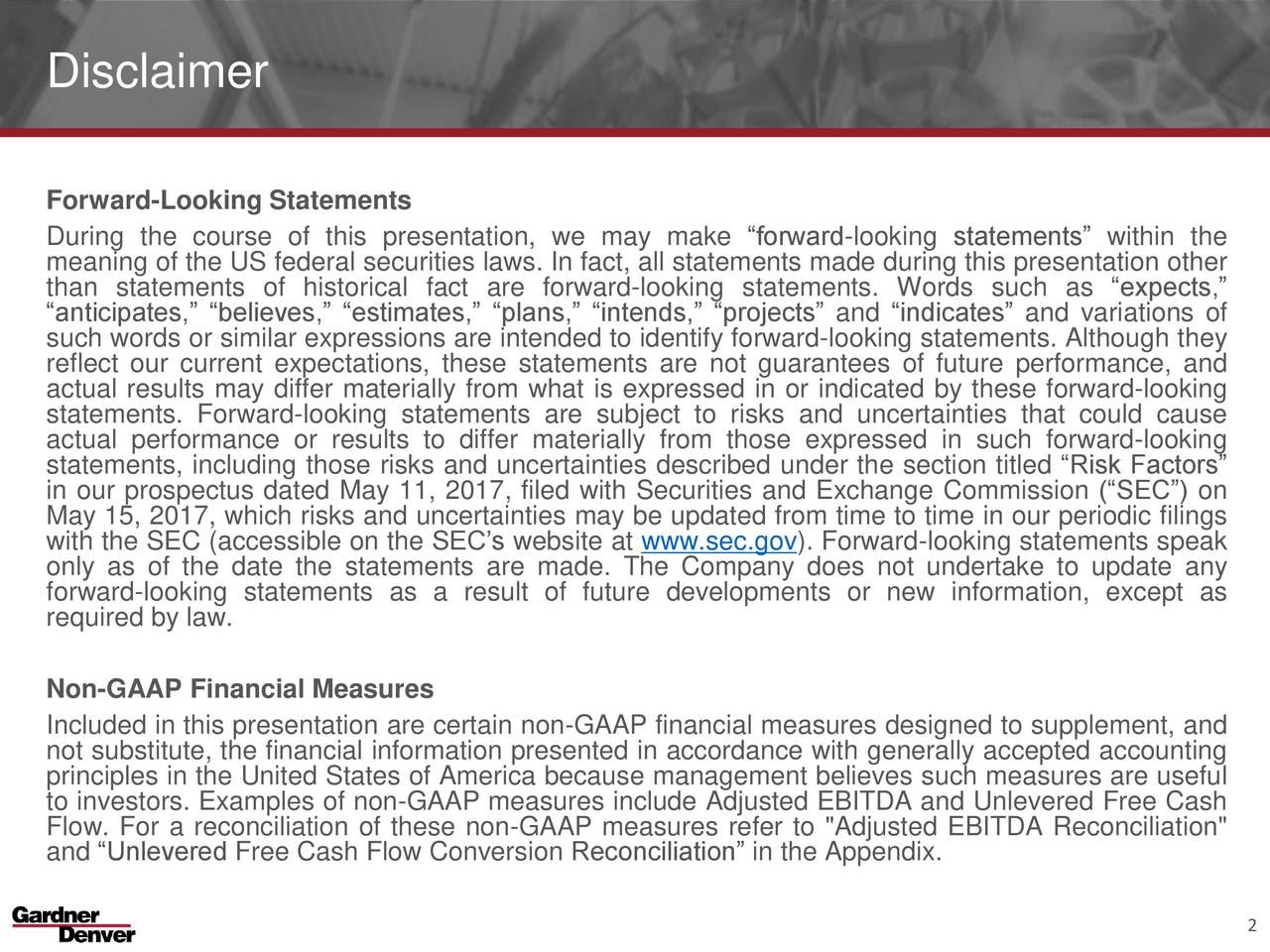 """Forward-Looking Statements During the course of this presentation, we may make forward-looking statements within the meaning of the US federal securities laws. In fact, all statements made during this presentation other than statements of historical fact are forward-looking statements. Words such as expects, anticipates, believes, estimates, plans, intends, projects and indicates and variations of such words or similar expressions are intended to identify forward-looking statements. Although they reflect our current expectations, these statements are not guarantees of future performance, and actual results may differ materially from what is expressed in or indicated by these forward-looking actual performance or results to differ materially from those expressed in such forward-looking statements, including those risks and uncertainties described under the section titled Risk Factors in our prospectus dated May 11, 2017, filed with Securities and Exchange Commission (SEC) on May 15, 2017, which risks and uncertainties may be updated from time to time in our periodic filings with the SEC (accessible on the SECs website at www.sec.gov). Forward-looking statements speak only as of the date the statements are made. The Company does not undertake to update any forward-looking statements as a result of future developments or new information, except as required by law. Non-GAAP Financial Measures Included in this presentation are certain non-GAAP financial measures designed to supplement, and not substitute, the financial information presented in accordance with generally accepted accounting principles in the United States of America because management believes such measures are useful to investors. Examples of non-GAAP measures include Adjusted EBITDA and Unlevered Free Cash Flow. For a reconciliation of these non-GAAP measures refer to """"Adjusted EBITDA Reconciliation"""" and Unlevered Free Cash Flow Conversion Reconciliation in the Appendix. 2"""