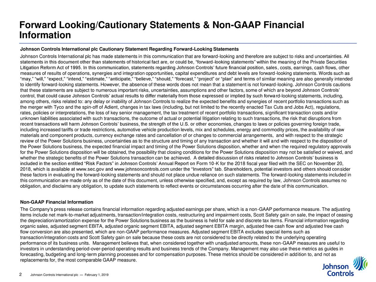 """Information Johnson Controls International plc Cautionary Statement Regarding Forward-Looking Statements Johnson Controls International plc has made statements in this communication that are forward-looking and therefore are subject to risks and uncertainties. All statements in this document other than statements of historical fact are, or could be, """"forward-looking statements"""" within the meaning of the Private Securities Litigation Reform Act of 1995. In this communication, statements regarding Johnson Controls' future financial position, sales, costs, earnings, cash flows, other measures of results of operations, synergies and integration opportunities, capital expenditures and debt levels are forward-looking statements. Words such as """"may,"""" """"will,"""" """"expect,"""" """"intend,"""" """"estimate,"""" """"anticipate,"""" """"believe,"""" """"should,"""" """"forecast,"""" """"project"""" or """"plan"""" and terms of similar meaning are also generally intended to identify forward-looking statements. However, the absence of these words does not mean that a statement is not forward-looking. Johnson Controls cautions that these statements are subject to numerous important risks, uncertainties, assumptions and other factors, some of which are beyond Johnson Controls' control, that could cause Johnson Controls' actual results to differ materially from those expressed or implied by such forward-looking statements, including, among others, risks related to: any delay or inability of Johnson Controls to realize the expected benefits and synergies of recent portfolio transactions such as the merger with Tyco and the spin-off of Adient, changes in tax laws (including, but not limited to the recently enacted Tax Cuts and Jobs Act), regulations, rates, policies or interpretations, the loss of key senior management, the tax treatment of recent portfolio transactions, significant transaction costs and/or unknown liabilities associated with such transactions, the outcome of actual or potential litigation relating to such transactions, t"""