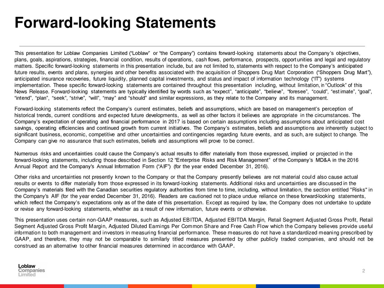 "This presentation for Loblaw Companies Limited (Loblaw or the Company) contains forward-looking statements about the Companys objectives, plans, goals, aspirations, strategies, financial condition, results of operations, cash flows, performance, prospects, opportunities and legal and regulatory matters. Specific forward-looking statements in this presentation include, but are not limited to, statements with respect to the Companys anticipated future results, events and plans, synergies and other benefits associated with the acquisition of Shoppers Drug Mart Corporation (Shoppers Drug Mart), anticipated insurance recoveries, future liquidity, planned capital investments, and status and impact of information technology (IT) systems implementation. These specific forward-looking statements are contained throughout this presentation including, without limitation, in Outlook of this News Release. Forward-looking statements are typically identified by words such as expect, anticipate, believe, foresee, could, estimate, goal, intend, plan, seek, strive, will, may and should and similar expressions, as they relate to the Company and its management. Forward-looking statements reflect the Companys current estimates, beliefs and assumptions, which are based on managements perception of historical trends, current conditions and expected future developments, as well as other factors it believes are appropriate in the circumstances. The Companys expectation of operating and financial performance in 2017 is based on certain assumptions including assumptions about anticipated cost savings, operating efficiencies and continued growth from current initiatives. The Companys estimates, beliefs and assumptions are inherently subject to significant business, economic, competitive and other uncertainties and contingencies regarding future events, and as such, are subject to change. The Company can give no assurance that such estimates, beliefs and assumptions will prove to be correct. Numerous risks and uncertainties could cause the Companys actual results to differ materially from those expressed, implied or projected in the forward-looking statements, including those described in Section 12 Enterprise Risks and Risk Management of the Companys MD&A in the 2016 Annual Report and the Company's Annual Information Form (AIF) (for the year ended December 31, 2016). Other risks and uncertainties not presently known to the Company or that the Company presently believes are not material could also cause actual results or events to differ materially from those expressed in its forward-looking statements. Additional risks and uncertainties are discussed in the Companys materials filed with the Canadian securities regulatory authorities from time to time, including, without limitation, the section entitled ""Risks"" in the Company's AIF (for the year ended December 31, 2016). Readers are cautioned not to place undue reliance on these forward-looking statements, which reflect the Companys expectations only as of the date of this presentation. Except as required by law, the Company does not undertake to update or revise any forward-looking statements, whether as a result of new information, future events or otherwise. This presentation uses certain non-GAAP measures, such as Adjusted EBITDA, Adjusted EBITDA Margin, Retail Segment Adjusted Gross Profit, Retail Segment Adjusted Gross Profit Margin, Adjusted Diluted Earnings Per Common Share and Free Cash Flow which the Company believes provide useful information to both management and investors in measuring financial performance. These measures do not have a standardized meaning prescribed by GAAP, and therefore, they may not be comparable to similarly titled measures presented by other publicly traded companies, and should not be construed as an alternative to other financial measures determined in accordance with GAAP. 2"