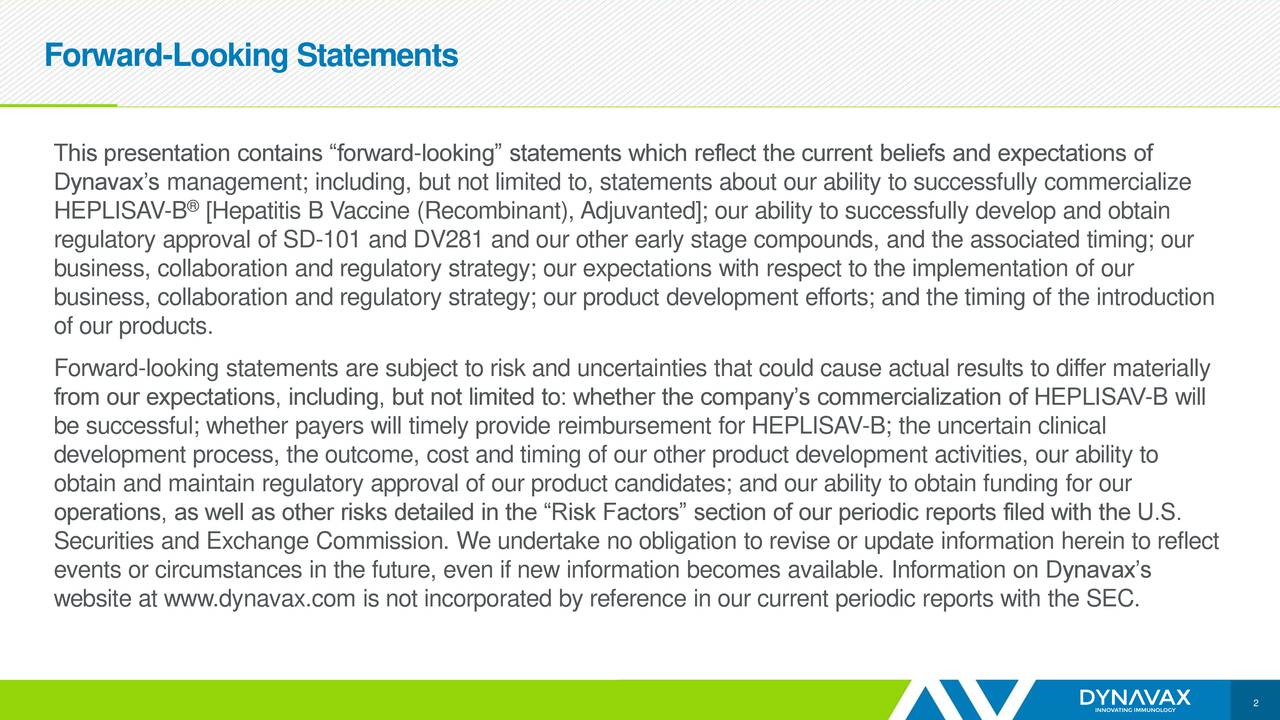 """This presentation contains """"forward-looking"""" statements which reflect the current beliefs and expectations of Dynavax's management; including, but not limited to, statements about our ability to successfully commercialize HEPLISAV-B [Hepatitis B Vaccine (Recombinant), Adjuvanted]; our ability to successfully develop and obtain regulatory approval of SD-101 and DV281 and our other early stage compounds, and the associated timing; our business, collaboration and regulatory strategy; our expectations with respect to the implementation of our business, collaboration and regulatory strategy; our product development efforts; and the timing of the introduction of our products. Forward-looking statements are subject to risk and uncertainties that could cause actual results to differ materially from our expectations, including, but not limited to: whether the company's commercialization of HEPLISAV-B will be successful; whether payers will timely provide reimbursement for HEPLISAV-B; the uncertain clinical development process, the outcome, cost and timing of our other product development activities, our ability to obtain and maintain regulatory approval of our product candidates; and our ability to obtain funding for our operations, as well as other risks detailed in the """"Risk Factors"""" section of our periodic reports filed with the U.S. Securities and Exchange Commission. We undertake no obligation to revise or update information herein to reflect events or circumstances in the future, even if new information becomes available. Information on Dynavax's website at www.dynavax.com is not incorporated by reference in our current periodic reports with the SEC. 2"""