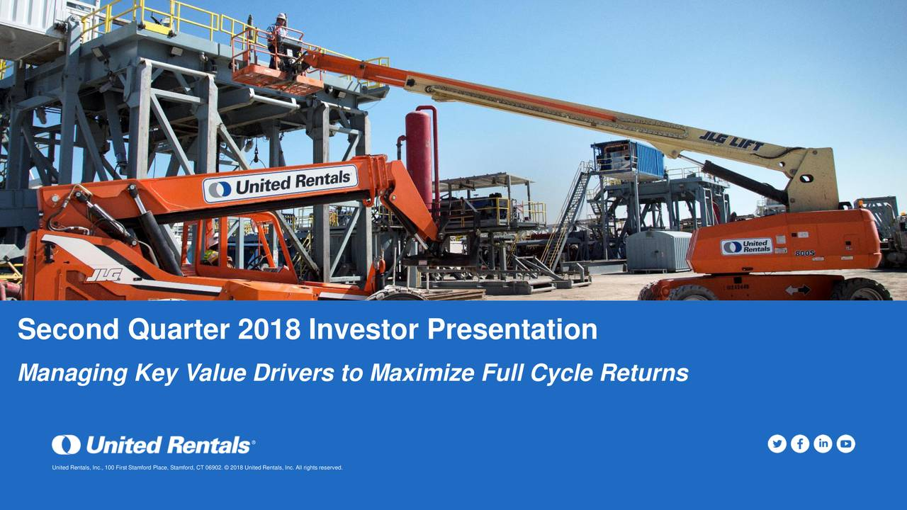 Managing Key Value Drivers to Maximize Full Cycle Returns United Rentals, Inc., 100 First Stamford Place, Stamford, CT 06902. © 2018 United Rentals, Inc. All rights reserved.
