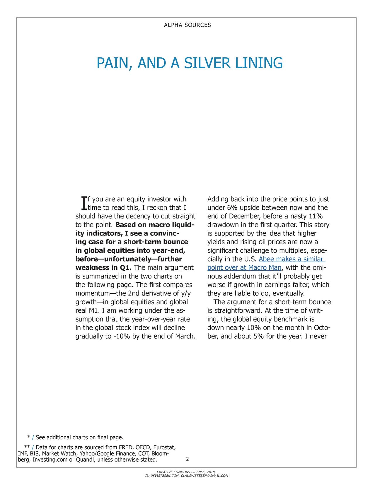 PAIN, AND A SILVER LINING f you are an equity investor with Adding back into the price points to just I time to read this, I reckon that I under 6% upside between now and the should have the decency to cut straight end of December, before a nasty 11% to the point. Based on macro liquid- drawdown in the first quarter. This story ity indicators, I see a convinc- is supported by the idea that higher ing case for a short-term bounce yields and rising oil prices are now a in global equities into year-end, significant challenge to multiples, espe- before—unfortunately—further cially in the U.S. Abee makes a similar weakness in Q1. The main argument point over at Macro Man, with the omi - is summarized in the two charts on nous addendum that it'll probably get the following page. The first compares worse if growth in earnings falter, which momentum—the 2nd derivative of y/y they are liable to do, eventually. growth—in global equities and global The argument for a short-term bounce real M1. I am working under the as- is straightforward. At the time of writ - sumption that the year-over-year rate ing, the global equity benchmark is in the global stock index will decline down nearly 10% on the month in Octo- gradually to -10% by the end of March. ber, and about 5% for the year. I never * / See additional charts on final page. ** / Data for charts are sourced from FRED, OECD, Eurostat, IMF, BIS, Market Watch, Yahoo/Google Finance, COT, Bloom2 berg, Investing.com or Quandl, unless otherwise stated. CREATIVE COMMONS LICENSE, 2018, CLAUSVISTESEN.COM, CLAUSVISTESEN@GMAIL.COM