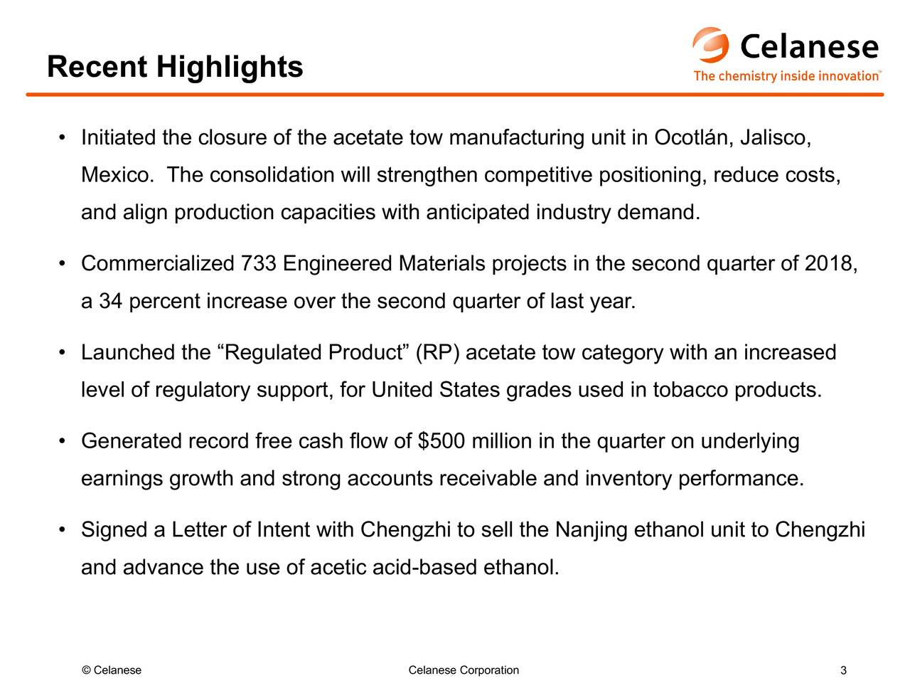 """• Initiated the closure of the acetate tow manufacturing unit in Ocotlán, Jalisco, Mexico. The consolidation will strengthen competitive positioning, reduce costs, and align production capacities with anticipated industry demand. • Commercialized 733 Engineered Materials projects in the second quarter of 2018, a 34 percent increase over the second quarter of last year. • Launched the """"Regulated Product"""" (RP) acetate tow category with an increased level of regulatory support, for United States grades used in tobacco products. • Generated record free cash flow of $500 million in the quarter on underlying earnings growth and strong accounts receivable and inventory performance. • Signed a Letter of Intent with Chengzhi to sell the Nanjing ethanol unit to Chengzhi and advance the use of acetic acid-based ethanol."""