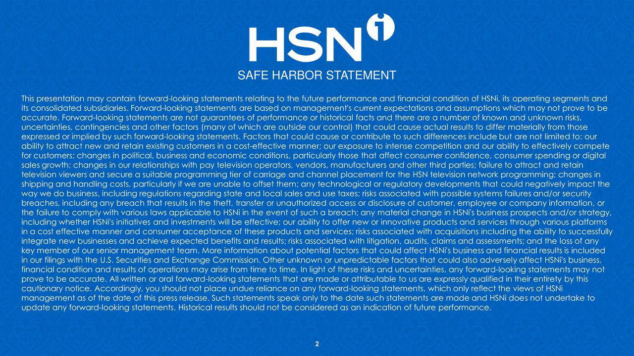 This presentation may contain forward-looking statements relating to the future performance and financial condition of HSNi, its operating segments and its consolidated subsidiaries. Forward-looking statements are based on management's current expectations and assumptions which may not prove to be accurate. Forward-looking statements are not guarantees of performance or historical facts and there are a number of known and unknown risks, uncertainties, contingencies and other factors (many of which are outside our control) that could cause actual results to differ materially from those expressed or implied by such forward-looking statements. Factors that could cause or contribute to such differences include but are not limited to: our ability to attract new and retain existing customers in a cost-effective manner; our exposure to intense competition and our ability to effectively compete for customers; changes in political, business and economic conditions, particularly those that affect consumer confidence, consumer spending or digital sales growth; changes in our relationships with pay television operators, vendors, manufacturers and other third parties; failure to attract and retain television viewers and secure a suitable programming tier of carriage and channel placement for the HSN television network programming; changes in shipping and handling costs, particularly if we are unable to offset them; any technological or regulatory developments that could negatively impact the way we do business, including regulations regarding state and local sales and use taxes; risks associated with possible systems failures and/or security breaches, including any breach that results in the theft, transfer or unauthorized access or disclosure of customer, employee or company information, or the failure to comply with various laws applicable to HSNi in the event of such a breach; any material change in HSNi's business prospects and/or strategy, including whether HSNi's initiatives and investments will be effective; our ability to offer new or innovative products and services through various platforms in a cost effective manner and consumer acceptance of these products and services; risks associated with acquisitions including the ability to successfully integrate new businesses and achieve expected benefits and results; risks associated with litigation, audits, claims and assessments; and the loss of any key member of our senior management team. More information about potential factors that could affect HSNi's business and financial results is included in our filings with the U.S. Securities and Exchange Commission. Other unknown or unpredictable factors that could also adversely affect HSNi's business, financial condition and results of operations may arise from time to time. In light of these risks and uncertainties, any forward-looking statements may not prove to be accurate. All written or oral forward-looking statements that are made or attributable to us are expressly qualified in their entirety by this cautionary notice. Accordingly, you should not place undue reliance on any forward-looking statements, which only reflect the views of HSNi management as of the date of this press release. Such statements speak only to the date such statements are made and HSNi does not undertake to update any forward-looking statements. Historical results should not be considered as an indication of future performance. 2