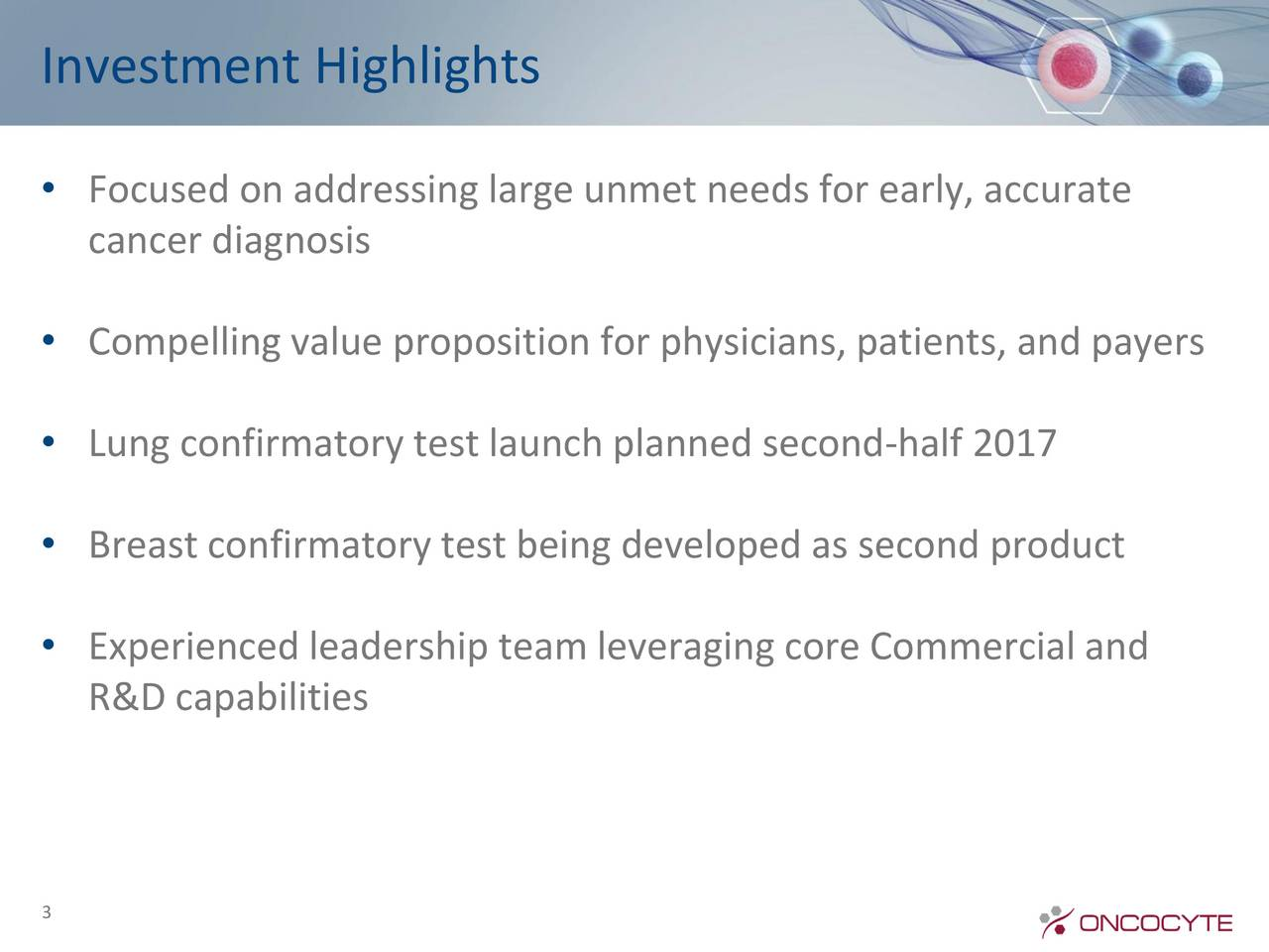 Focused on addressing large unmet needs for early, accurate cancer diagnosis Compelling value proposition for physicians, patients, and payers Lung confirmatory test launch planned second-half 2017 Breast confirmatory test being developed as second product Experienced leadership team leveraging core Commercial and R&D capabilities 3