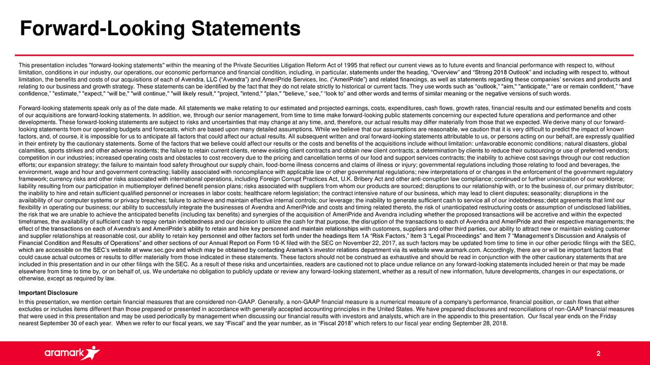 "This presentation includes ""forward-looking statements"" within the meaning of the Private Securities Litigation Reform Act of 1995 that reflect our current views as to future events and financial performance with respect to, without limitation, conditions in our industry, our operations, our economic performance and financial condition, including, in particular, statements under the heading, ""Overview"" and ""Strong 2018 Outlook"" and including with respect to, without limitation, the benefits and costs of our acquisitions of each of Avendra, LLC (""Avendra"") and AmeriPride Services, Inc. (""AmeriPride"") and related financings, as well as statements regarding these companies' services and products and relating to our business and growth strategy. These statements can be identified by the fact that they do not relate strictly to historical or current facts. They use words such as ""outlook,"" ""aim,"" ""anticipate,"" ""are or remain confident,"" ""have confidence,"" ""estimate,"" ""expect,"" ""will be,"" ""will continue,"" ""will likely result,"" ""project, ""intend,"" ""plan,"" ""believe,"" see,"" ""look to"" and other words and terms of similar meaning or the negative versions of such words. Forward-looking statements speak only as of the date made. All statements we make relating to our estimated and projected earnings, costs, expenditures, cash flows, growth rates, financial results and our estimated benefits and costs of our acquisitions are forward-looking statements. In addition, we, through our senior management, from time to time make forward-looking public statements concerning our expected future operations and performance and other developments. These forward-looking statements are subject to risks and uncertainties that may change at any time, and, therefore, our actual results may differ materially from those that we expected. We derive many of our forward- looking statements from our operating budgets and forecasts, which are based upon many detailed assumptions. While we believe that our assumptions are reasonable, we caution that it is very difficult to predict the impact of known factors, and, of course, it is impossible for us to anticipate all factors that could affect our actual results. All subsequent written and oral forward-looking statements attributable to us, or persons acting on our behalf, are expressly qualified in their entirety by the cautionary statements. Some of the factors that we believe could affect our results or the costs and benefits of the acquisitions include without limitation: unfavorable economic conditions; natural disasters, global calamities, sports strikes and other adverse incidents; the failure to retain current clients, renew existing client contracts and obtain new client contracts; a determination by clients to reduce their outsourcing or use of preferred vendors; competition in our industries; increased operating costs and obstacles to cost recovery due to the pricing and cancellation terms of our food and support services contracts; the inability to achieve cost savings through our cost reduction efforts; our expansion strategy; the failure to maintain food safety throughout our supply chain, food-borne illness concerns and claims of illness or injury; governmental regulations including those relating to food and beverages, the environment, wage and hour and government contracting; liability associated with noncompliance with applicable law or other governmental regulations; new interpretations of or changes in the enforcement of the government regulatory framework; currency risks and other risks associated with international operations, including Foreign Corrupt Practices Act, U.K. Bribery Act and other anti-corruption law compliance; continued or further unionization of our workforce; liability resulting from our participation in multiemployer defined benefit pension plans; risks associated with suppliers from whom our products are sourced; disruptions to our relationship with, or to the business of, our primary distributor; the inability to hire and retain sufficient qualified personnel or increases in labor costs; healthcare reform legislation; the contract intensive nature of our business, which may lead to client disputes; seasonality; disruptions in the availability of our computer systems or privacy breaches; failure to achieve and maintain effective internal controls; our leverage; the inability to generate sufficient cash to service all of our indebtedness; debt agreements that limit our flexibility in operating our business; our ability to successfully integrate the businesses of Avendra and AmeriPride and costs and timing related thereto, the risk of unanticipated restructuring costs or assumption of undisclosed liabilities, the risk that we are unable to achieve the anticipated benefits (including tax benefits) and synergies of the acquisition of AmeriPride and Avendra including whether the proposed transactions will be accretive and within the expected timeframes, the availability of sufficient cash to repay certain indebtedness and our decision to utilize the cash for that purpose, the disruption of the transactions to each of Avendra and AmeriPride and their respective managements; the effect of the transactions on each of Avendra's and AmeriPride's ability to retain and hire key personnel and maintain relationships with customers, suppliers and other third parties, our ability to attract new or maintain existing customer and supplier relationships at reasonable cost, our ability to retain key personnel and other factors set forth under the headings Item 1A ""Risk Factors,"" Item 3 ""Legal Proceedings"" and Item 7 ""Management's Discussion and Analysis of Financial Condition and Results of Operations"" and other sections of our Annual Report on Form 10-K filed with the SEC on November 22, 2017, as such factors may be updated from time to time in our other periodic filings with the SEC, which are accessible on the SEC's website at www.sec.gov and which may be obtained by contacting Aramark's investor relations department via its website www.aramark.com. Accordingly, there are or will be important factors that could cause actual outcomes or results to differ materially from those indicated in these statements. These factors should not be construed as exhaustive and should be read in conjunction with the other cautionary statements that are included in this presentation and in our other filings with the SEC. As a result of these risks and uncertainties, readers are cautioned not to place undue reliance on any forward-looking statements included herein or that may be made elsewhere from time to time by, or on behalf of, us. We undertake no obligation to publicly update or review any forward-looking statement, whether as a result of new information, future developments, changes in our expectations, or otherwise, except as required by law. Important Disclosure In this presentation, we mention certain financial measures that are considered non-GAAP. Generally, a non-GAAP financial measure is a numerical measure of a company's performance, financial position, or cash flows that either excludes or includes items different than those prepared or presented in accordance with generally accepted accounting principles in the United States. We have prepared disclosures and reconciliations of non-GAAP financial measures that were used in this presentation and may be used periodically by management when discussing our financial results with investors and analysts, which are in the appendix to this presentation. Our fiscal year ends on the Friday nearest September 30 of each year. When we refer to our fiscal years, we say ""Fiscal"" and the year number, as in ""Fiscal 2018"" which refers to our fiscal year ending September 28, 2018. 2"